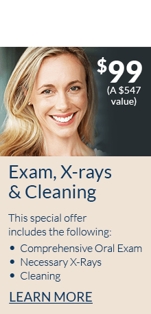 New Patient Special Offer $99 (A $547 value). Exam, X-rays and Cleaning. This special offer includes the following, Comprehensive Oral Exam, Necessary X-Rays, Cleaning. Learn more.